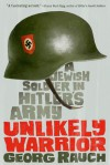 Unlikely Warrior: A Jewish Soldier in Hitler's Army - Georg Rauch