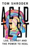 Acid Test: LSD, Ecstasy, and the Power to Heal - Tom Shroder