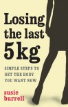Losing The Last 5 Kgs: Simple Steps To Get The Body You Want Now - Susie Burrell