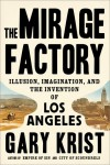 The Mirage Factory: Illusion, Imagination, and the Invention of Los Angeles - Gary Krist