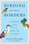 Birding Without Borders: An Obsession, a Quest, and the Biggest Year in the World - Noah Strycker