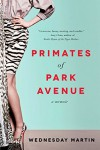 Primates of Park Avenue: A Memoir - Wednesday Martin Ph.D.
