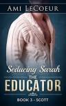 Seducing Sarah - Book 3 - The Educator: Scott - Ami LeCoeur