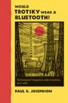 Would Trotsky Wear a Bluetooth?: Technological Utopianism under Socialism, 1917–1989 - Paul R. Josephson