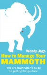 How to Manage Your Mammoth: The Procrastinator's Guide to Getting Things Done and Bringing Ambitions to Life. Wendy Jago - Wendy Jago