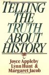Telling the Truth About History - Joyce Appleby, Lynn Hunt