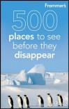 Frommer's 500 Places to See Before They Disappear - Holly Hughes, Julie Duchaine