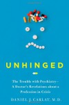 Unhinged: The Trouble with Psychiatry - A Doctor's Revelations about a Profession in Crisis - Daniel J. Carlat