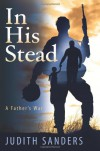 In His Stead; A Father's War - Judith Sanders