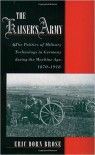 The Kaiser's Army: The Politics of Military Technology in Germany during the Machine Age, 1870-1918 - Eric Dorn Brose