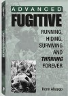 Advanced Fugitive: Running, Hiding, Surviving and Thriving Forever - Kenn Abaygo