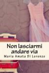 Non Lasciarmi Andare Via - Maria Amata Di Lorenzo