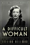 A Difficult Woman: The Challenging Life and Times of Lillian Hellman - Alice Kessler-Harris