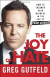 The Joy of Hate: How to Triumph over Whiners in the Age of Phony Outrage - Greg Gutfeld