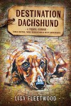 Destination Dachshund: A Travel Memoir: Three Months, Three Generations and Sixty Dachshunds - Lisa Fleetwood