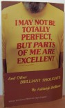 I May Not be Totally Perfect But Parts of Me are Excellent - Ashleigh Brilliant