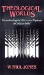 Theological Worlds: Understanding the Alternative Rhythms of Christian Belief - W. Paul Jones