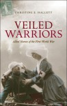 Veiled Warriors: Allied Nurses of the First World War - Christine E Hallett