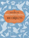 A History of Birdwatching in 100 Objects - Dominic Mitchell, David Callahan