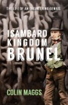 Isambard Kingdom Brunel: The Life of an Engineering Genius - Colin Maggs