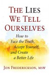 The Lies We Tell Ourselves: How to Face the Truth, Accept Yourself, and Create a Better Life - Jon Frederickson