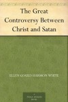Great Controversy: Between Christ and Satan - Ellen G. White