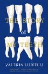The Story of My Teeth - Valeria Luiselli