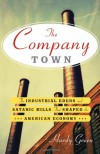 The Company Town: The Industrial Edens and Satanic Mills That Shaped the American Economy - Hardy Green