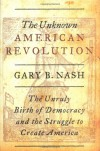 The Unknown American Revolution: The Unruly Birth of Democracy and the Struggle to Create America - Gary B. Nash