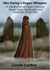 Mrs Darley's Pagan Whispers: A Celebration of Pagan Festivals, Sacred Days, Spirituality and Traditions of the Year - Carole Carlton
