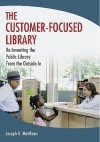 The Customer-Focused Library:  Re-Inventing the Public Library From the Outside-In - Joseph Matthews