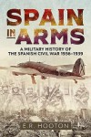 Spain in Arms: A Military History of the Spanish Civil War 1936-1939 - E.R. Hooton