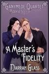 A Master's Fidelity (Ganymede Quartet Book 2.5) - Darrah Glass