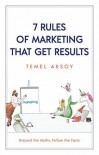 7 Rules of Marketing that Get Results: Discard the Myths, Follow the Facts - Temel Aksoy