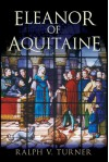 Eleanor of Aquitaine: Queen of France, Queen of England - Ralph V. Turner