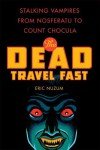 The Dead Travel Fast: Stalking Vampires from Nosferatu to Count Chocula - Eric Nuzum