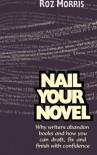 Nail Your Novel: Why Writers Abandon Books and How You Can Draft, Fix and Finish With Confidence - Roz Morris