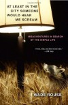 At Least in the City Someone Would Hear Me Scream: Misadventures in Search of the Simple Life - Wade Rouse