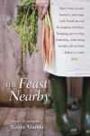The Feast Nearby: How I lost my job, buried a marriage, and found my way by keeping chickens, foraging, preserving, bartering, and eating locally (all on $40 a week) - Robin Mather