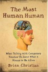 The Most Human Human: What Talking with Computers Teaches Us About What It Means to Be Alive - Brian Christian