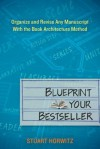 Blueprint Your Bestseller: Organize and Revise Any Manuscript with the Book Architecture Method - Stuart Horwitz