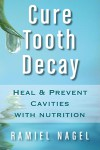 Cure Tooth Decay: Heal And Prevent Cavities With Nutrition - Ramiel Nagel, Timothy Gallagher
