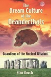 The Dream Culture of the Neanderthals: Guardians of the Ancient Wisdom - Stan Gooch