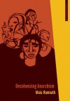 Decolonizing Anarchism: An Antiauthoritarian History of India's Liberation Struggle - Maia Ramnath