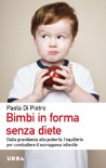 Bimbi in forma senza diete. Dalla gravidanza alla pubertà, l'equilibrio per combattere il sovrappeso infantile - Paola Di Pietro