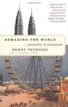 Remaking the World: Adventures in Engineering - Henry Petroski