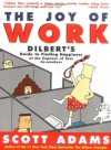 The Joy of Work: Dilbert's Guide to Finding Happiness at the Expense of Your Co-Workers  - Scott Adams