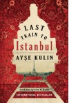 Last Train to Istanbul: A Novel - Ayse Kulin