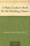 A Plain Cookery Book for the Working Classes - Charles E Francatelli
