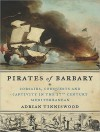 Pirates of Barbary: Corsairs, Conquests and Captivity in the Seventeenth-Century Mediterranean - Adrian Tinniswood, Clive Chafer